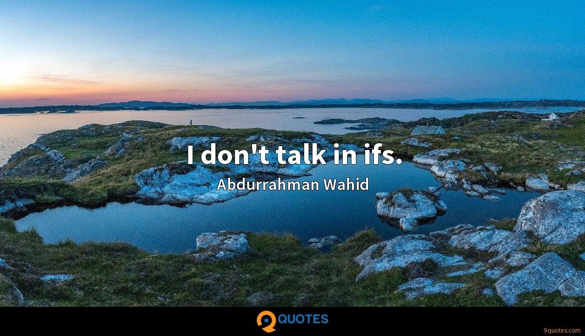 I don't talk in ifs.