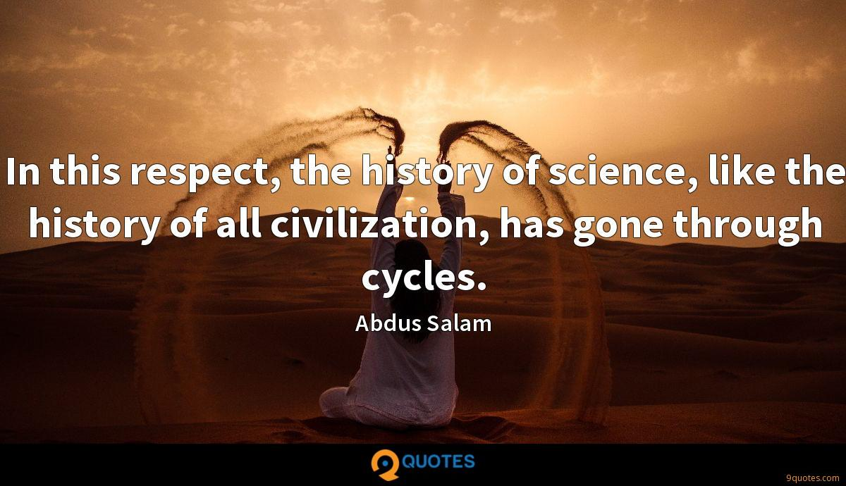 In this respect, the history of science, like the history of all civilization, has gone through cycles.