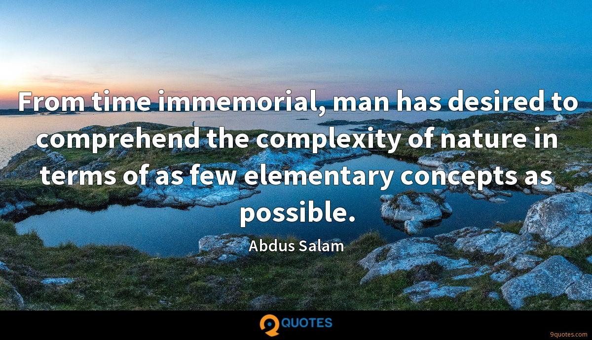 From time immemorial, man has desired to comprehend the complexity of nature in terms of as few elementary concepts as possible.