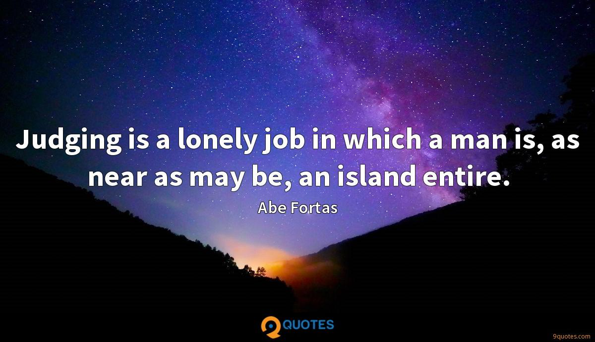Judging is a lonely job in which a man is, as near as may be, an island entire.