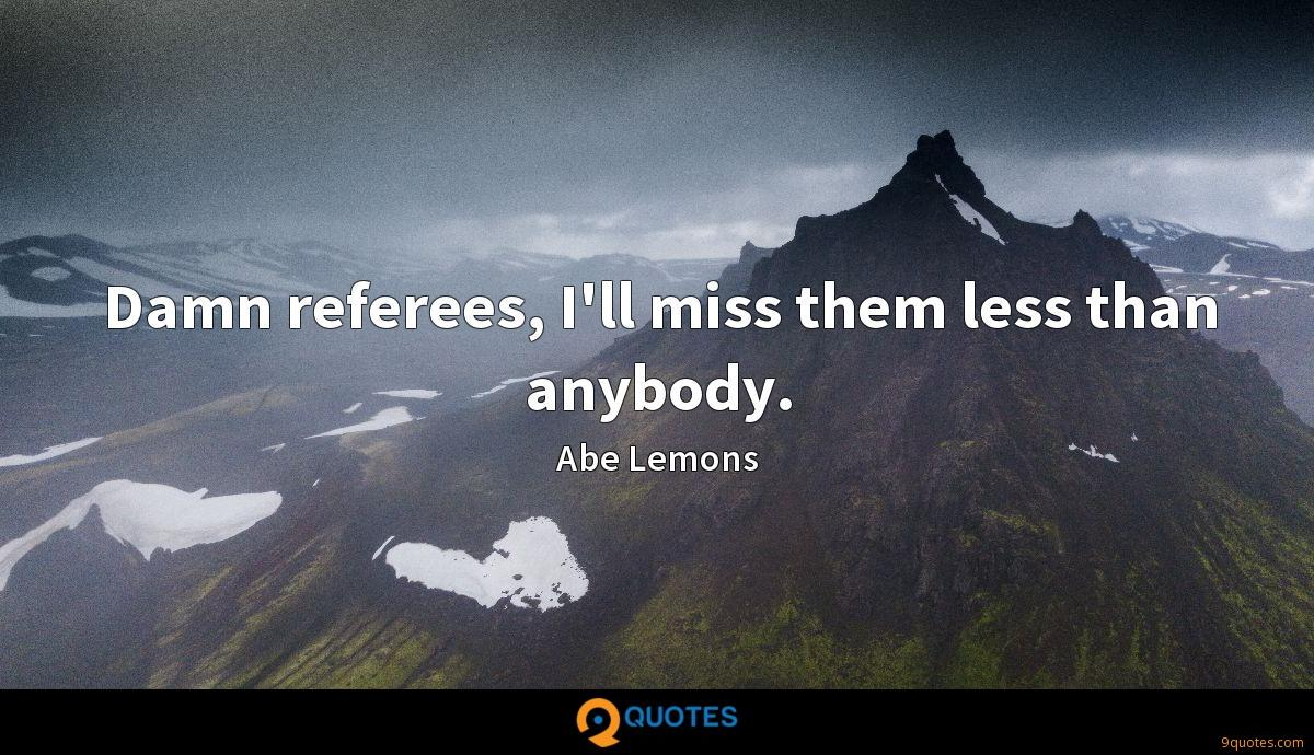 Damn referees, I'll miss them less than anybody.