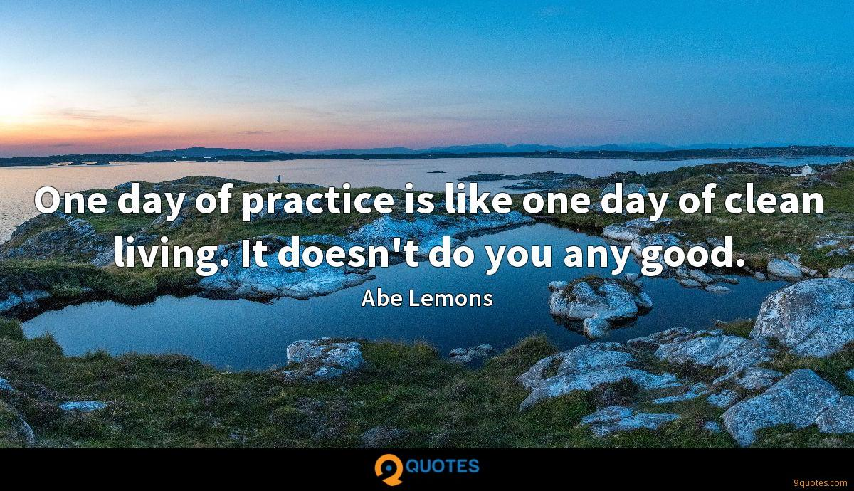 One day of practice is like one day of clean living. It doesn't do you any good.