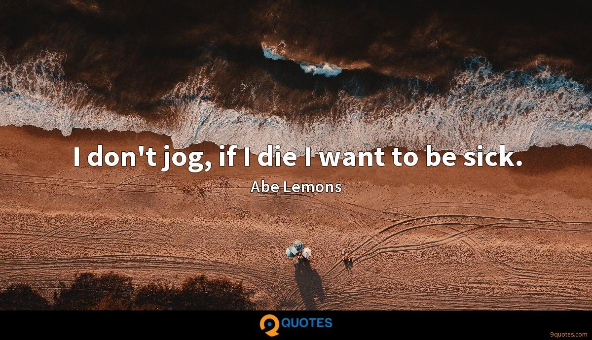 I don't jog, if I die I want to be sick.