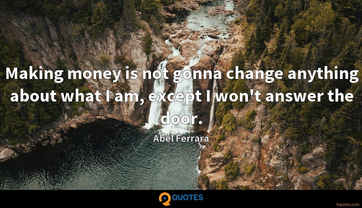 Making money is not gonna change anything about what I am, except I won't answer the door.