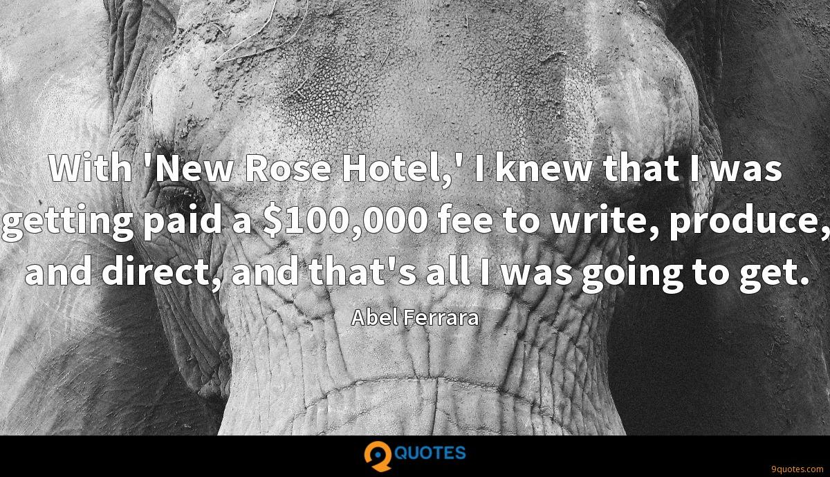 With 'New Rose Hotel,' I knew that I was getting paid a $100,000 fee to write, produce, and direct, and that's all I was going to get.