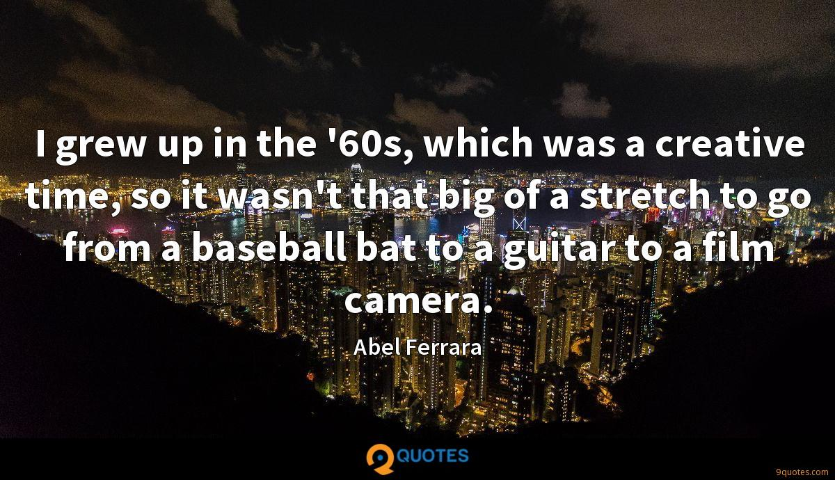I grew up in the '60s, which was a creative time, so it wasn't that big of a stretch to go from a baseball bat to a guitar to a film camera.