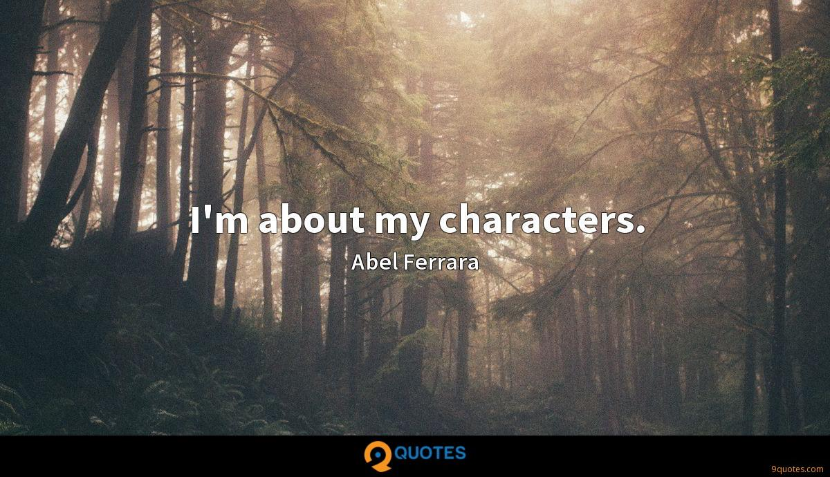 I'm about my characters.