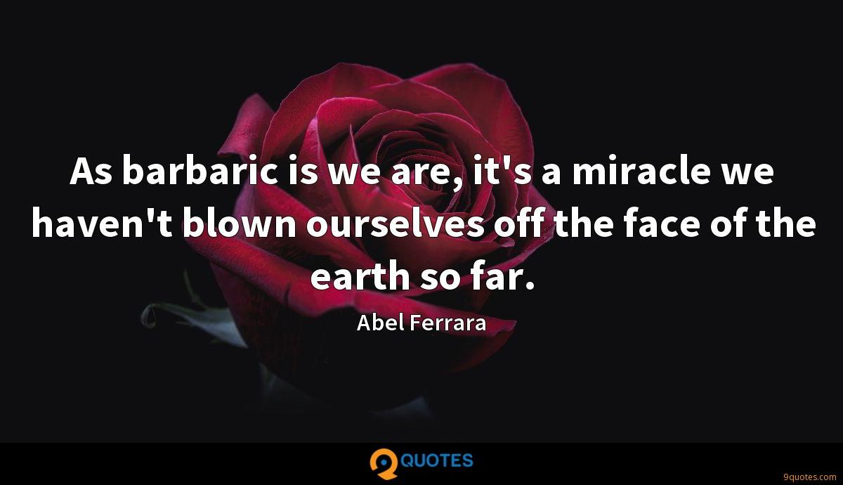 As barbaric is we are, it's a miracle we haven't blown ourselves off the face of the earth so far.