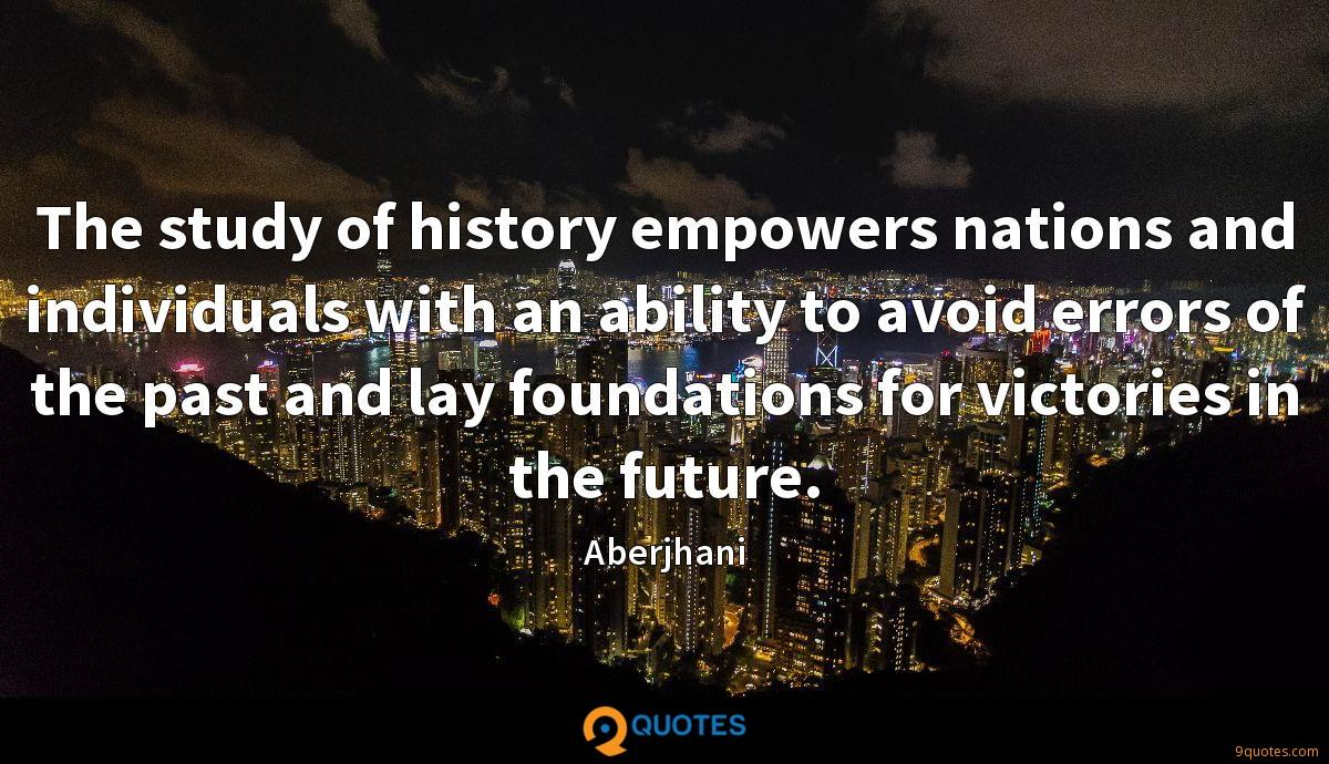 The study of history empowers nations and individuals with an ability to avoid errors of the past and lay foundations for victories in the future.