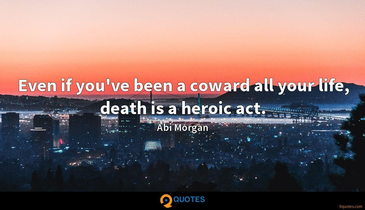 Even if you've been a coward all your life, death is a heroic act.