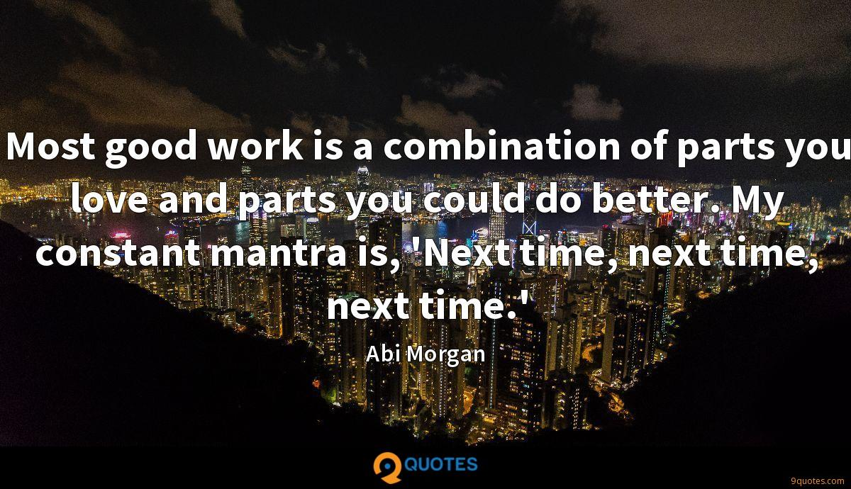 Most good work is a combination of parts you love and parts you could do better. My constant mantra is, 'Next time, next time, next time.'