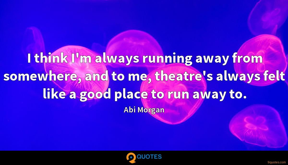 I think I'm always running away from somewhere, and to me, theatre's always felt like a good place to run away to.