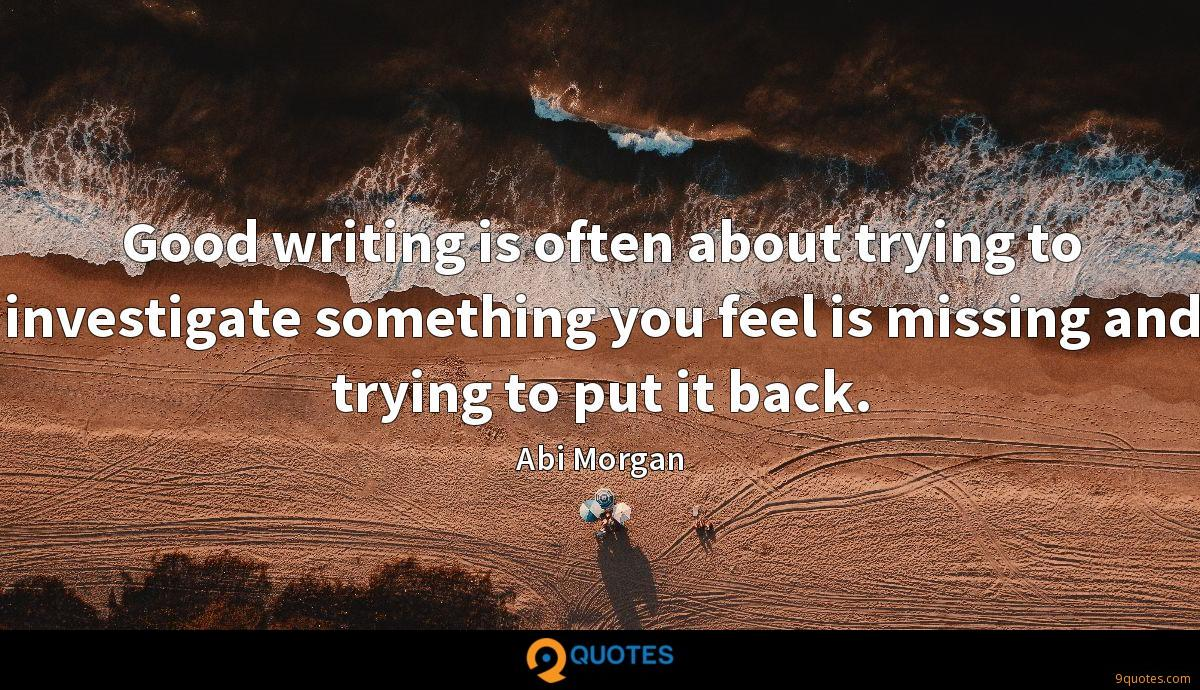 Good writing is often about trying to investigate something you feel is missing and trying to put it back.