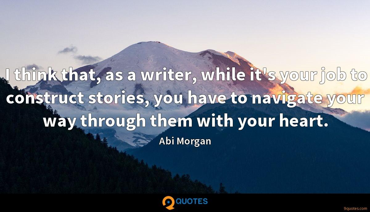 I think that, as a writer, while it's your job to construct stories, you have to navigate your way through them with your heart.