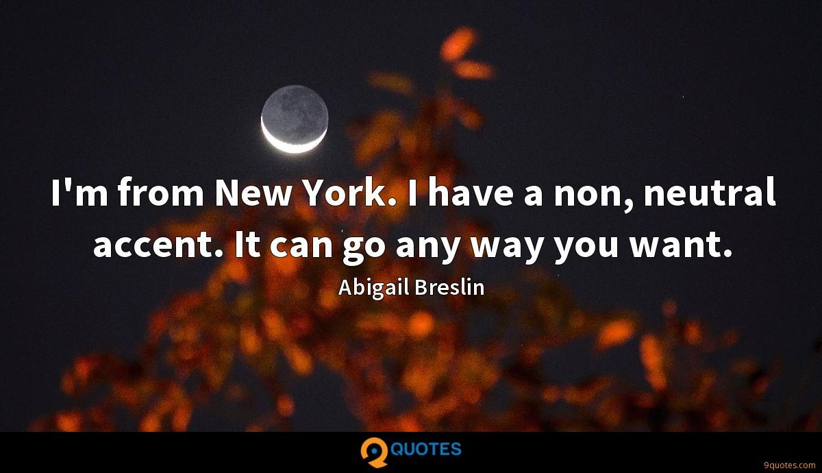 I'm from New York. I have a non, neutral accent. It can go any way you want.
