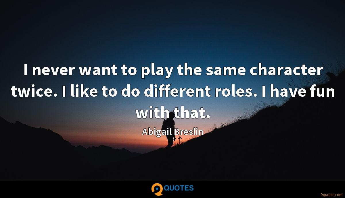 I never want to play the same character twice. I like to do different roles. I have fun with that.