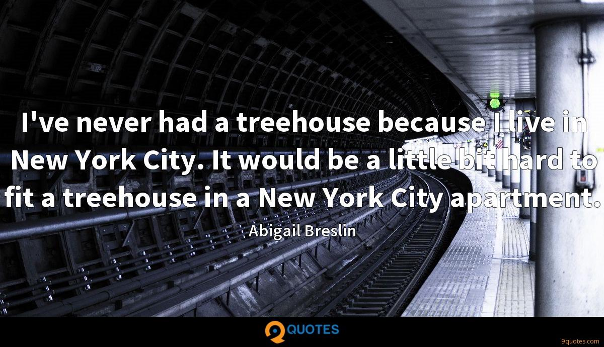 I've never had a treehouse because I live in New York City. It would be a little bit hard to fit a treehouse in a New York City apartment.