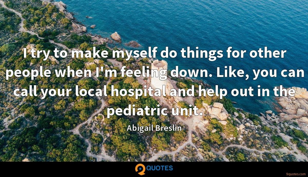 I try to make myself do things for other people when I'm feeling down. Like, you can call your local hospital and help out in the pediatric unit.