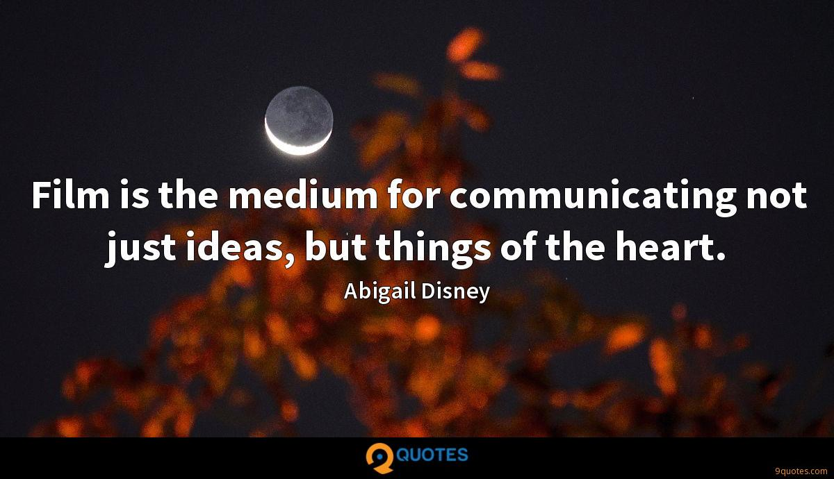 Film is the medium for communicating not just ideas, but things of the heart.