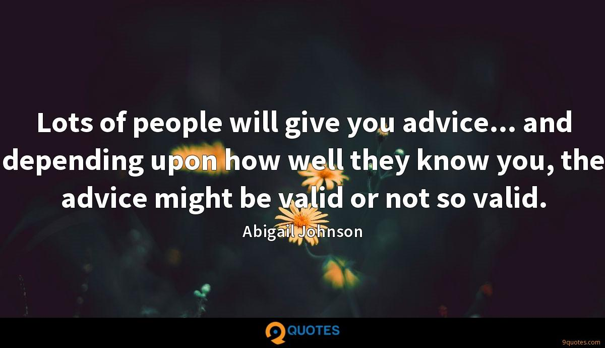 Lots of people will give you advice... and depending upon how well they know you, the advice might be valid or not so valid.