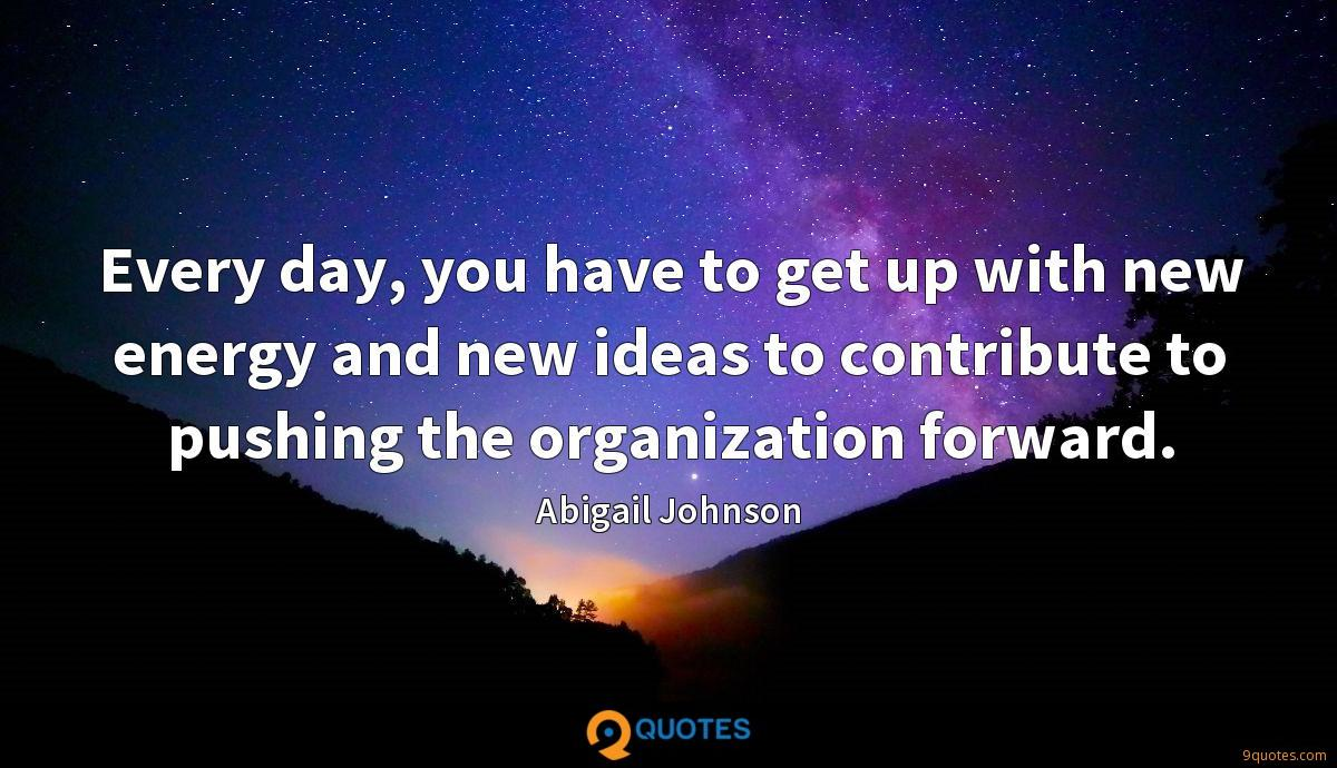 Every day, you have to get up with new energy and new ideas to contribute to pushing the organization forward.
