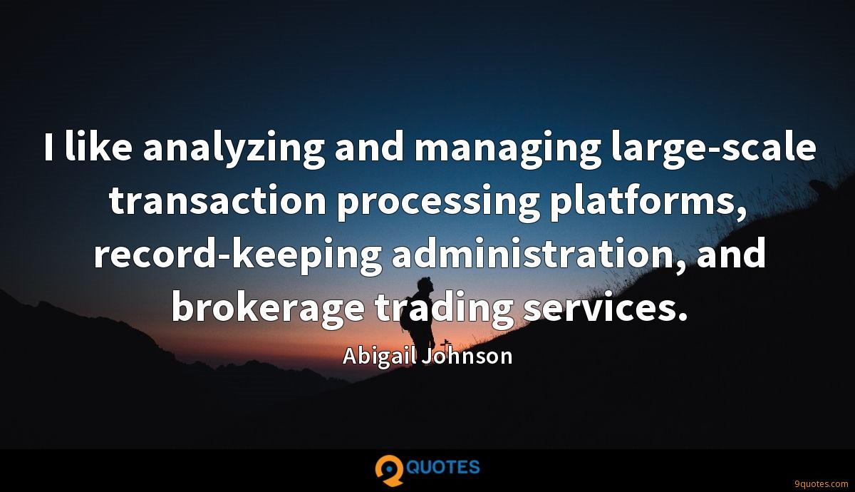 I like analyzing and managing large-scale transaction processing platforms, record-keeping administration, and brokerage trading services.