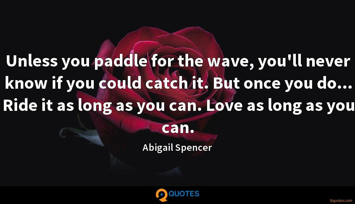Unless you paddle for the wave, you'll never know if you could catch it. But once you do... Ride it as long as you can. Love as long as you can.