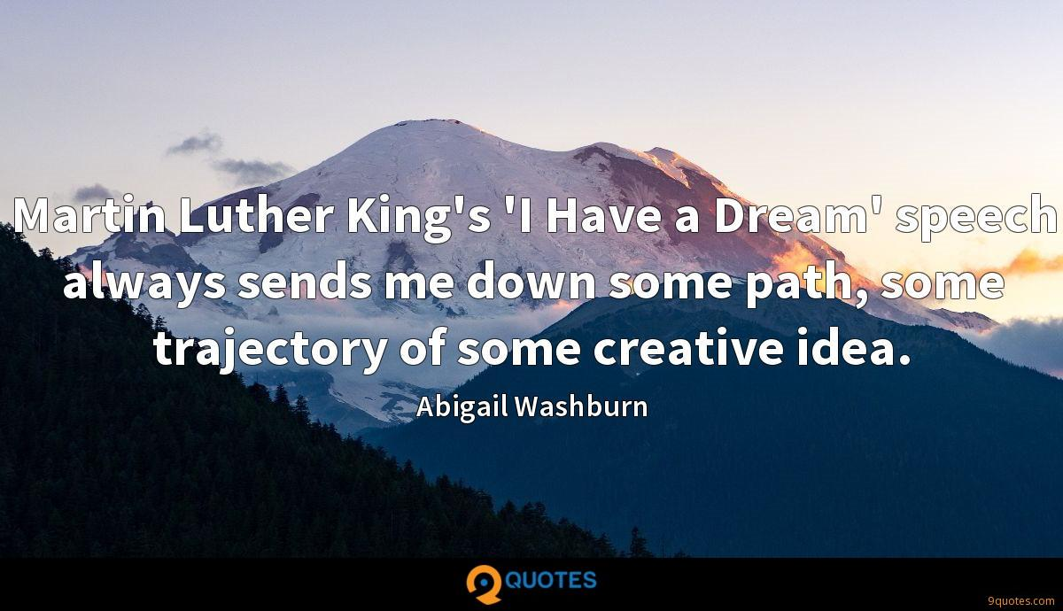 Martin Luther King's 'I Have a Dream' speech always sends me down some path, some trajectory of some creative idea.