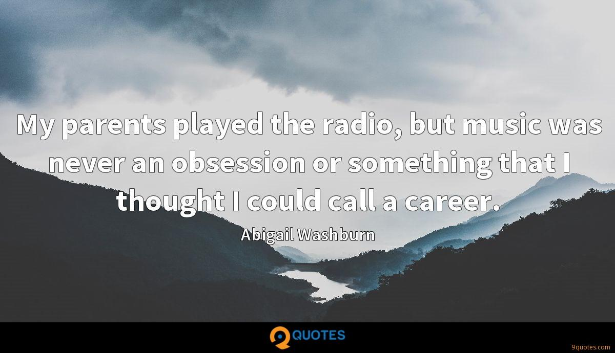 My parents played the radio, but music was never an obsession or something that I thought I could call a career.