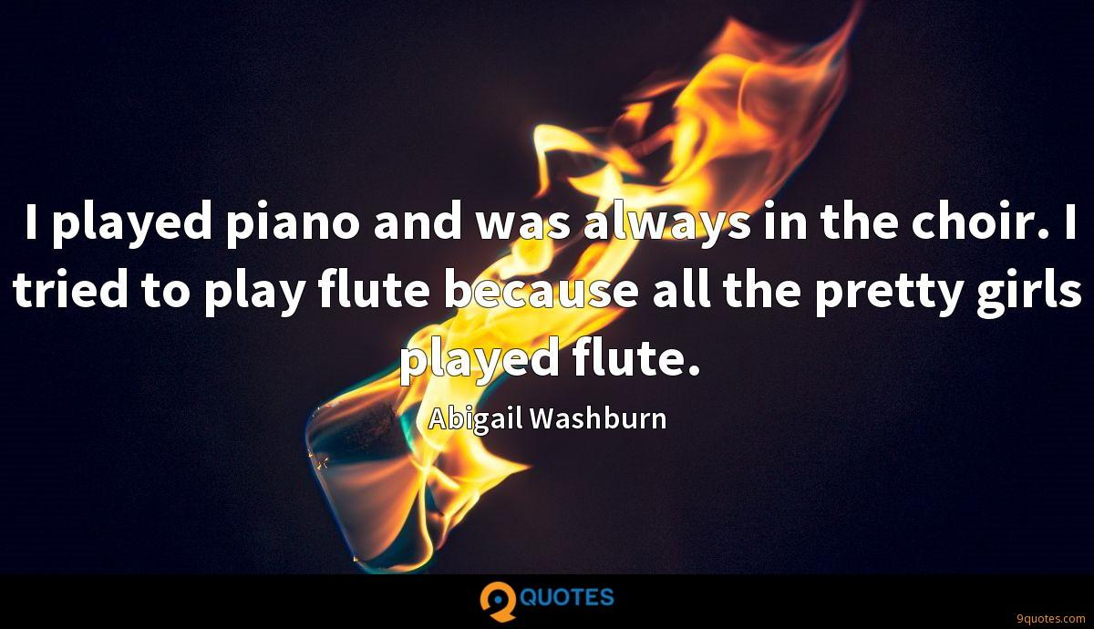I played piano and was always in the choir. I tried to play flute because all the pretty girls played flute.