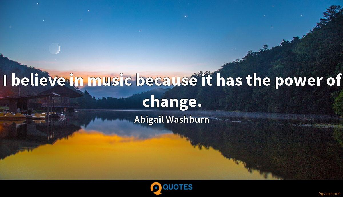 I believe in music because it has the power of change.
