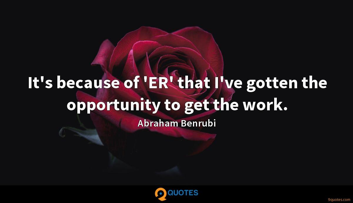 It's because of 'ER' that I've gotten the opportunity to get the work.