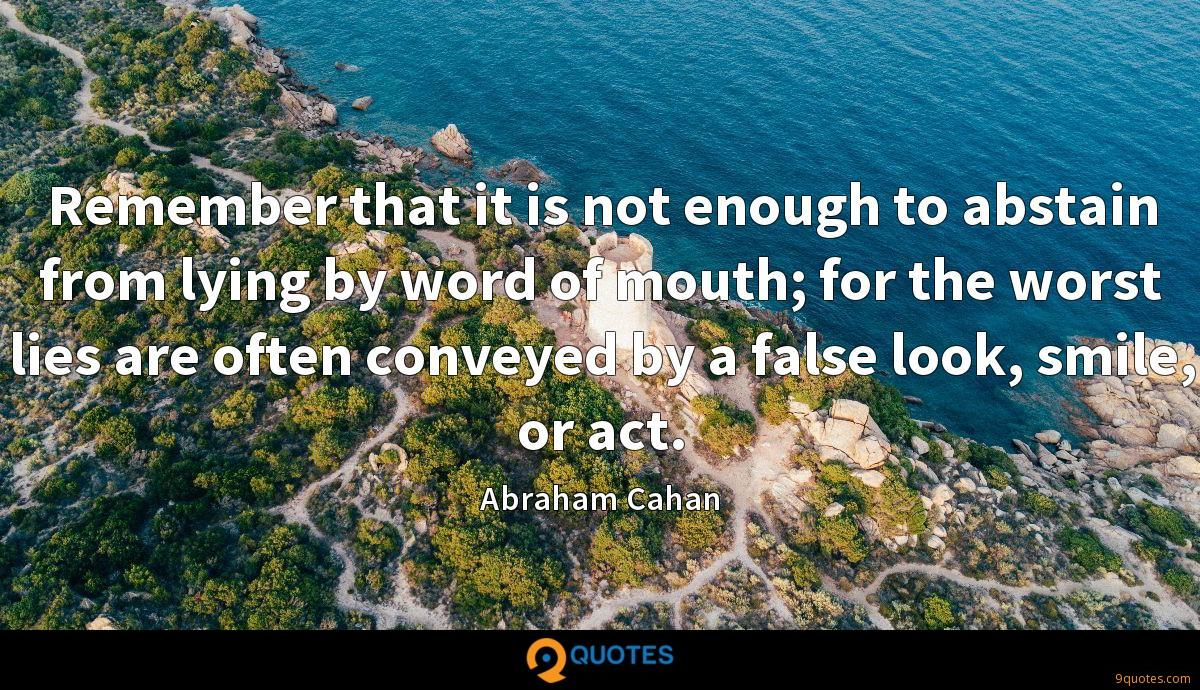 Remember that it is not enough to abstain from lying by word of mouth; for the worst lies are often conveyed by a false look, smile, or act.
