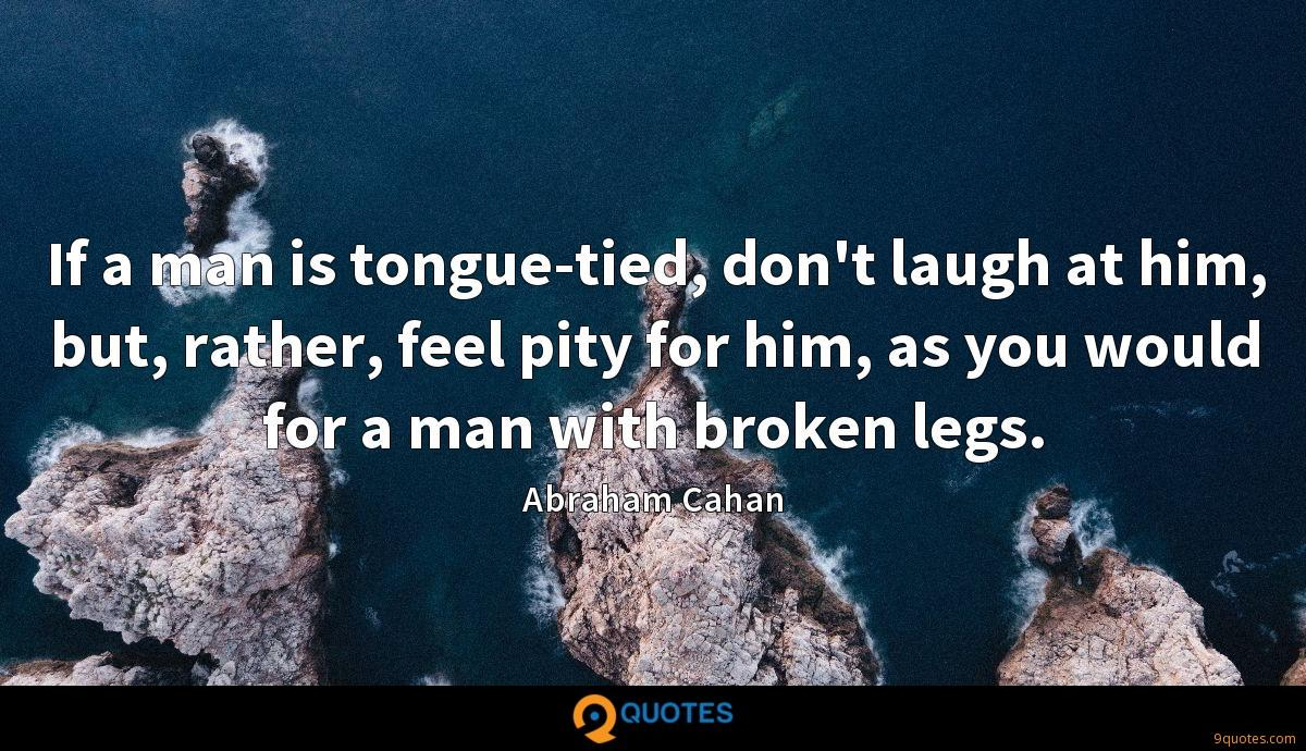 If a man is tongue-tied, don't laugh at him, but, rather, feel pity for him, as you would for a man with broken legs.