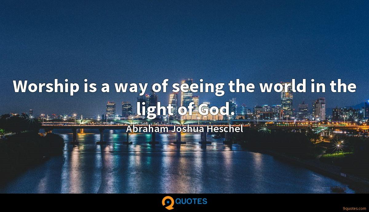 Worship is a way of seeing the world in the light of God.