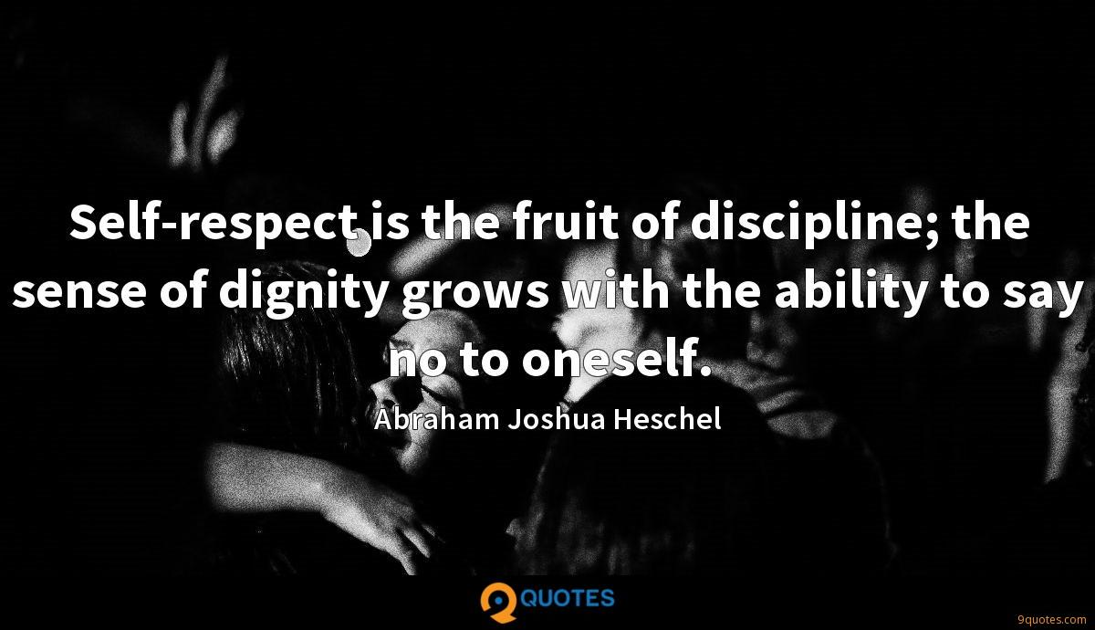 Self-respect is the fruit of discipline; the sense of dignity grows with the ability to say no to oneself.