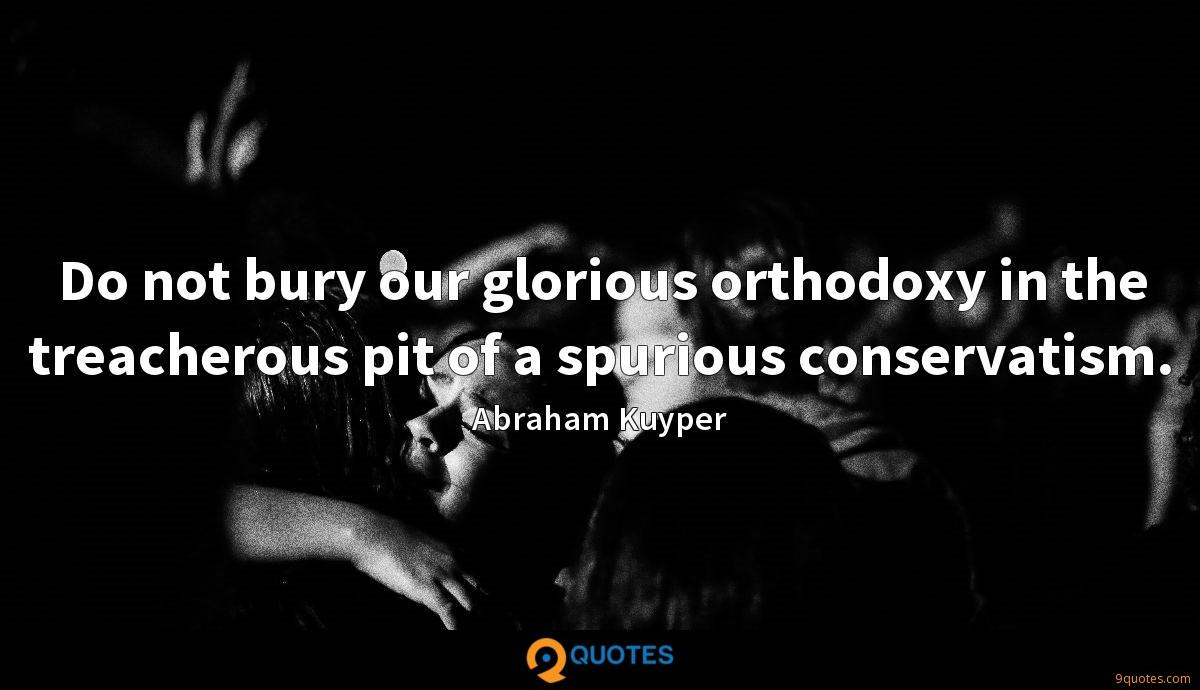 Do not bury our glorious orthodoxy in the treacherous pit of a spurious conservatism.