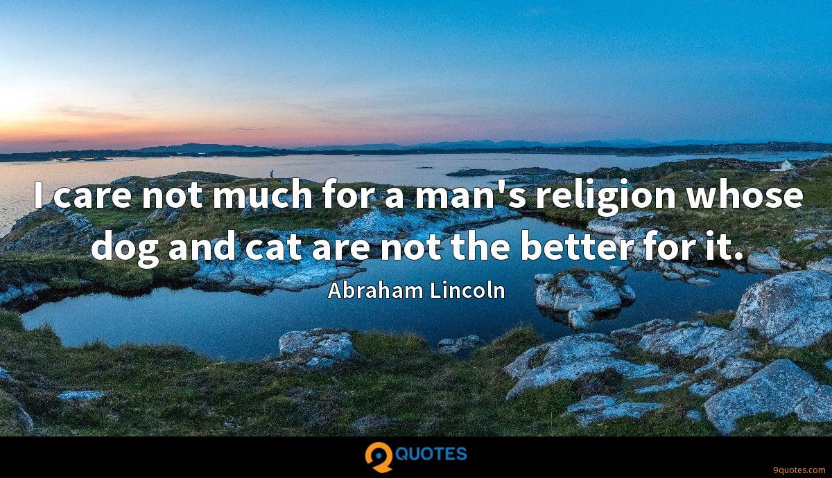 I care not much for a man's religion whose dog and cat are not the better for it.