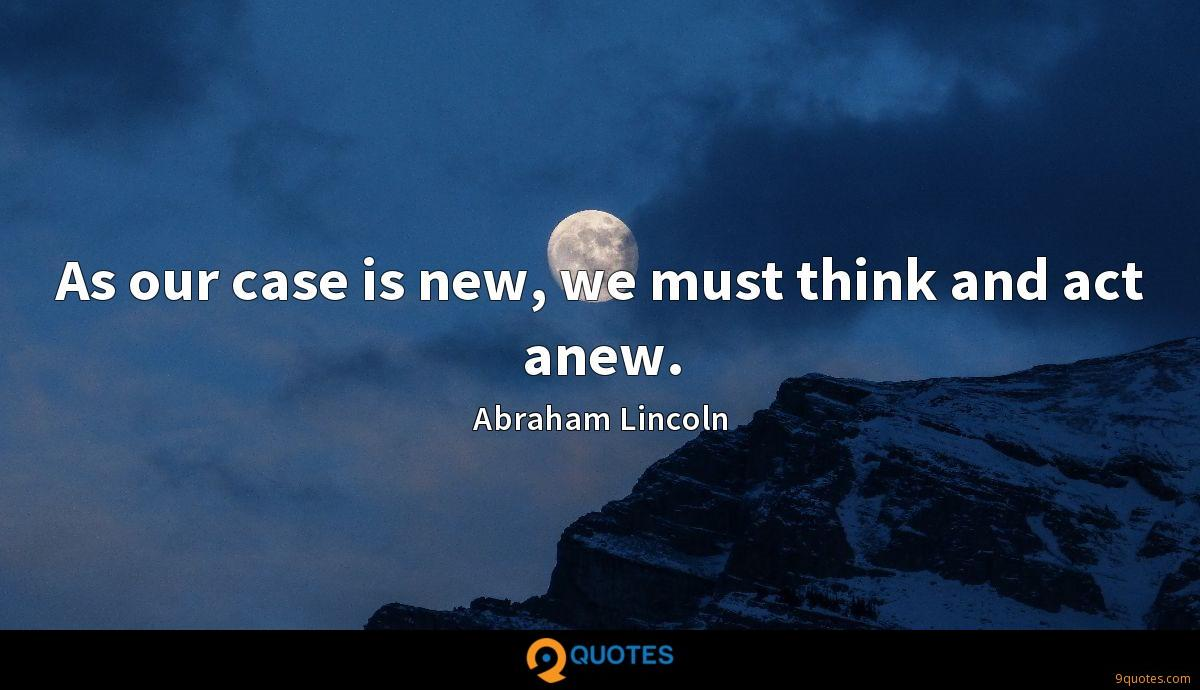 As our case is new, we must think and act anew.