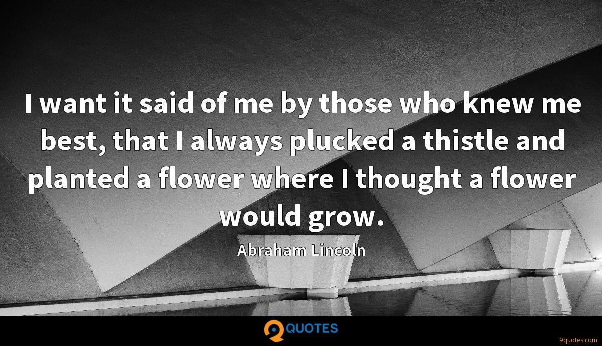 I want it said of me by those who knew me best, that I always plucked a thistle and planted a flower where I thought a flower would grow.