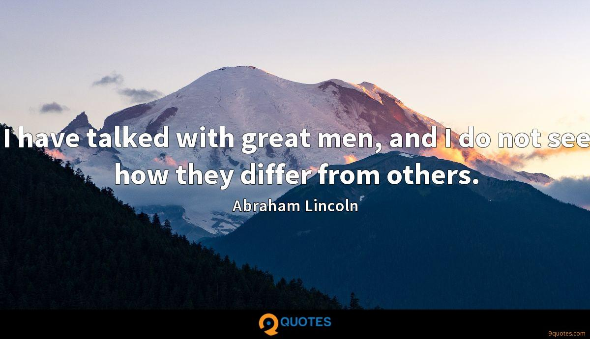 I have talked with great men, and I do not see how they differ from others.