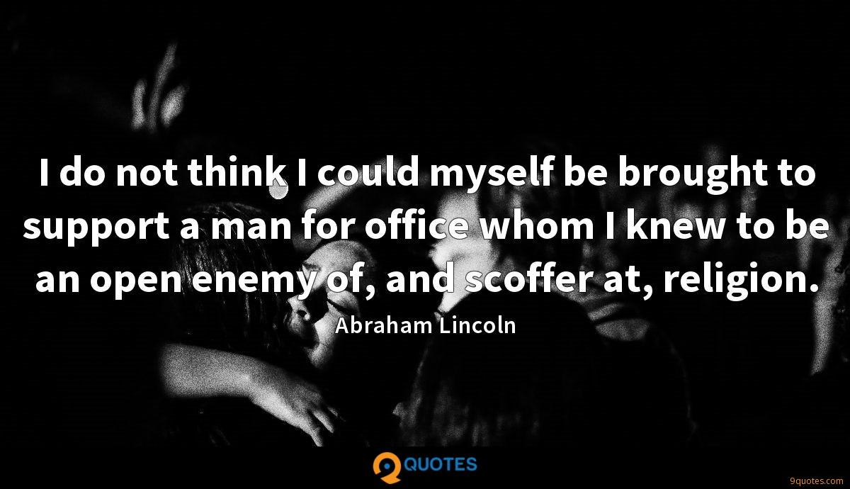 I do not think I could myself be brought to support a man for office whom I knew to be an open enemy of, and scoffer at, religion.