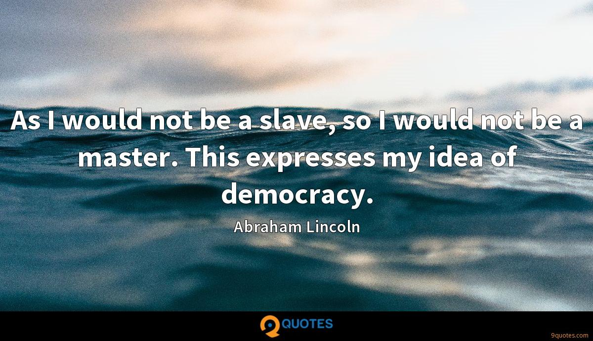 As I would not be a slave, so I would not be a master. This expresses my idea of democracy.
