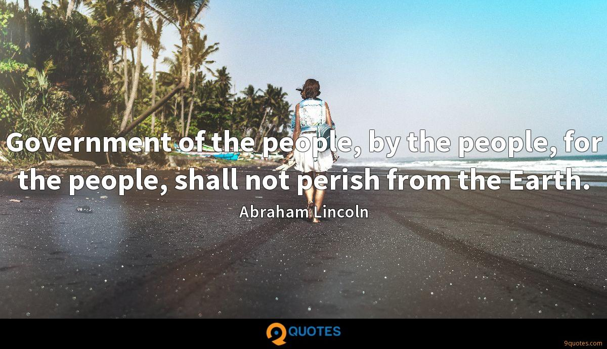 Government of the people, by the people, for the people, shall not perish from the Earth.