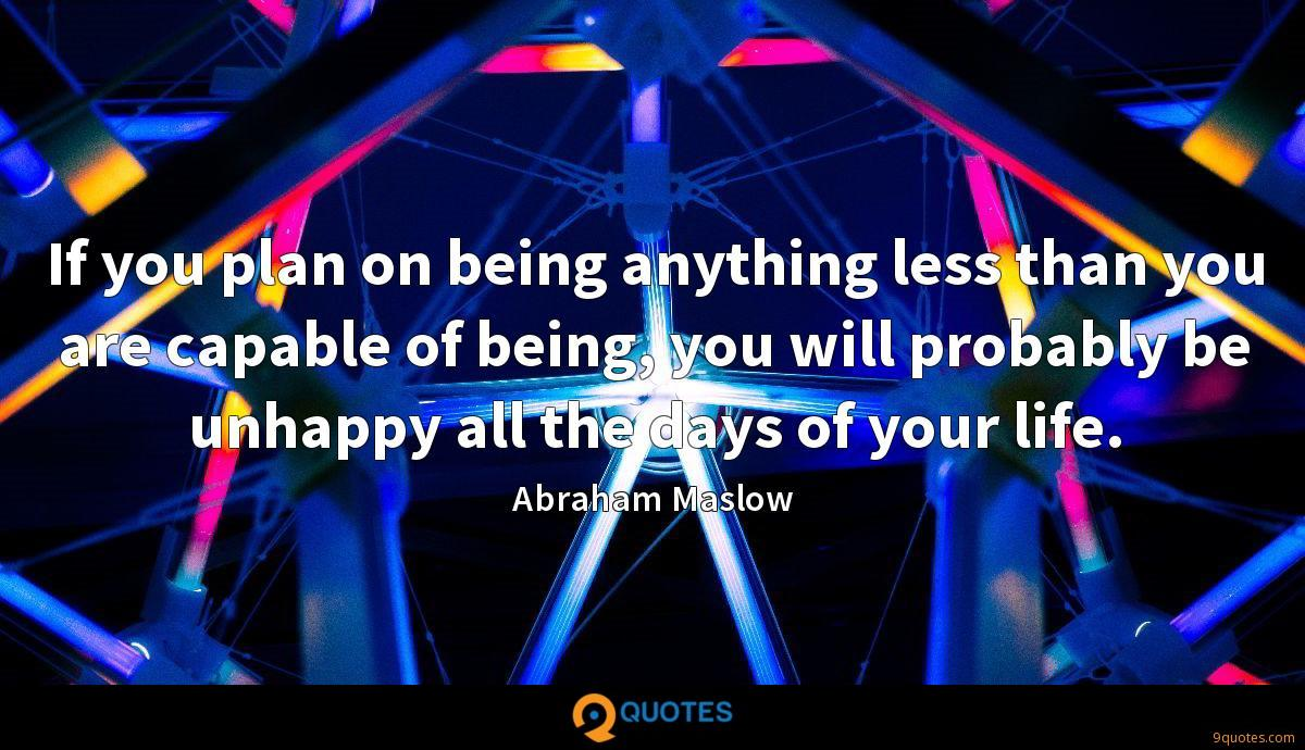 If you plan on being anything less than you are capable of being, you will probably be unhappy all the days of your life.