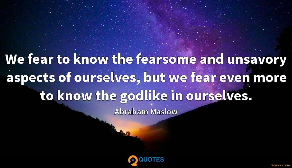 We fear to know the fearsome and unsavory aspects of ourselves, but we fear even more to know the godlike in ourselves.