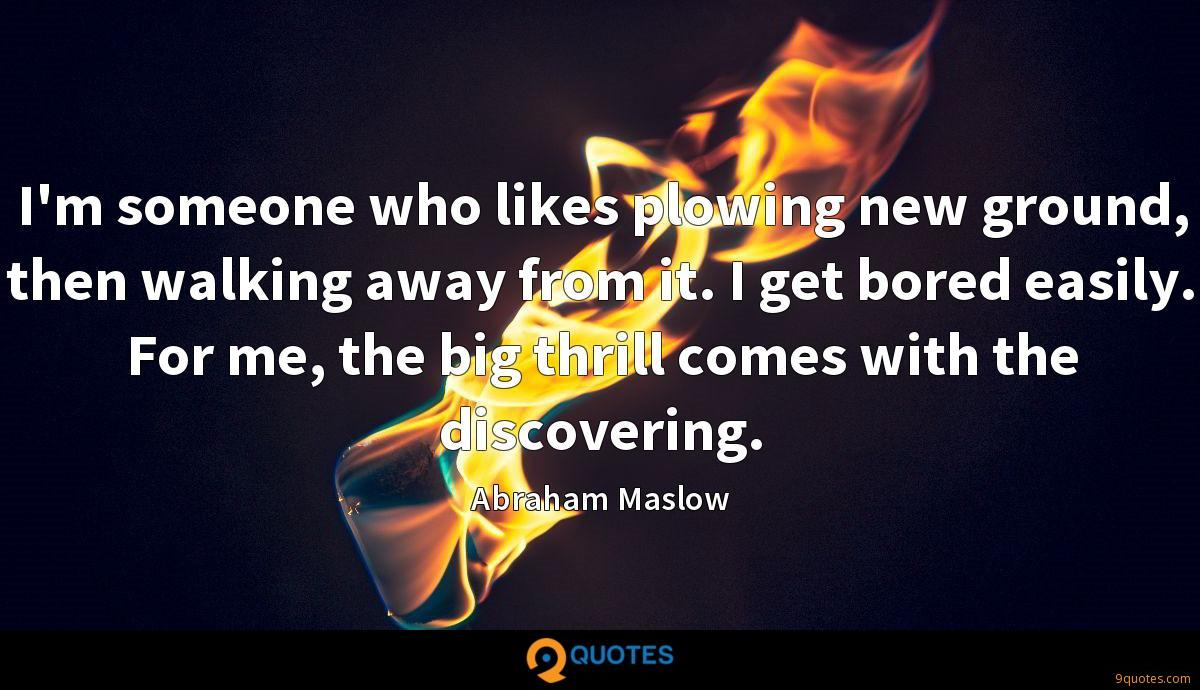 I'm someone who likes plowing new ground, then walking away from it. I get bored easily. For me, the big thrill comes with the discovering.