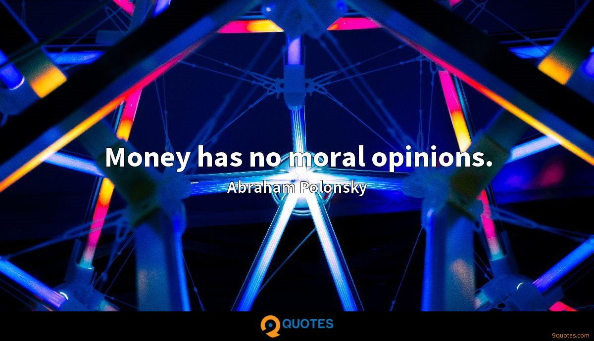 Money has no moral opinions.