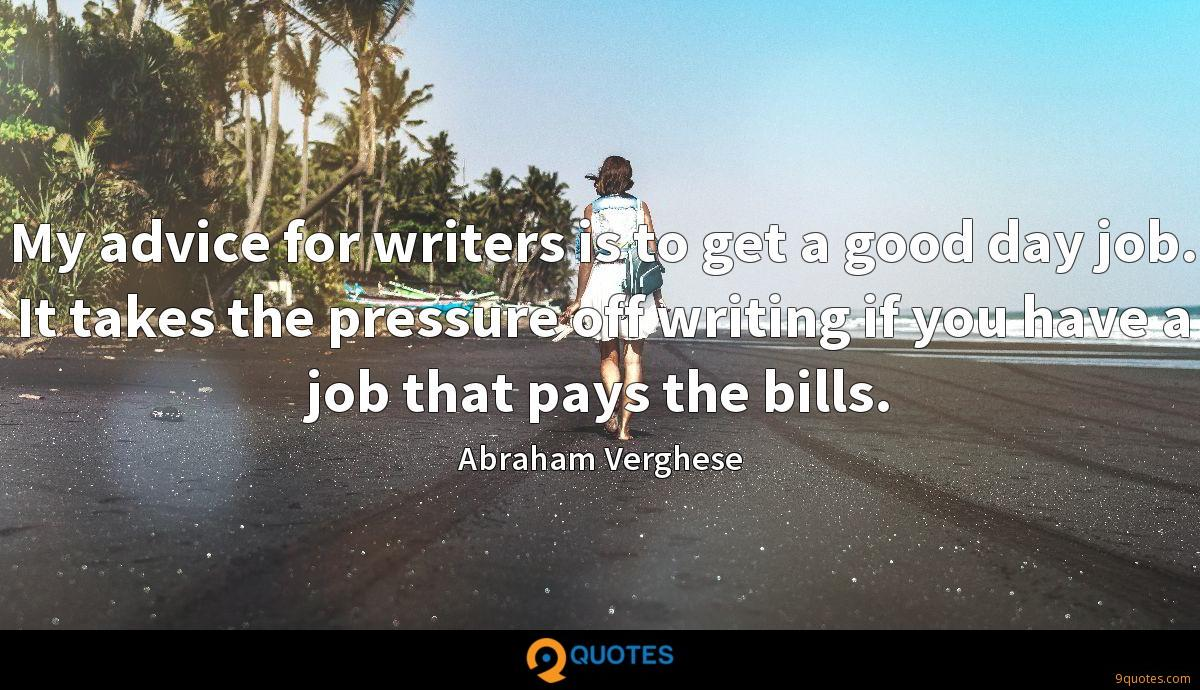 My advice for writers is to get a good day job. It takes the pressure off writing if you have a job that pays the bills.