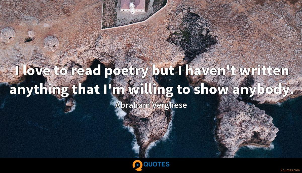 I love to read poetry but I haven't written anything that I'm willing to show anybody.